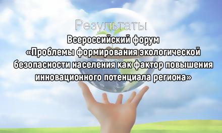 Итоги проведения Всероссийского форума «Проблемы формирования экологической безопасности населения как фактор повышения инновационного потенциала региона»